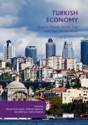 Turkish Economy - Between Middle Income Trap and High Income Status ebook by Ahmet Faruk Aysan, Mehmet Babacan, Nurullah Gur,...
