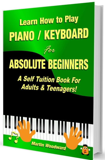 Learn How to Play Piano Keyboard for Absolute Beginners - A Self Tuition Book for Adults and Teenagers! ebook by Martin Woodward