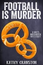 Football is Murder - Bee's Bakehouse Mysteries, #4 ebook by Kathy Cranston