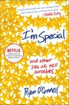 I'm Special - And Other Lies We Tell Ourselves ebook by Ryan O'Connell