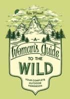 A Woman's Guide to the Wild ebook by Ruby McConnell,Teresa Grasseschi