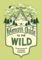 A Woman's Guide to the Wild - Your Complete Outdoor Handbook ebook by Ruby McConnell