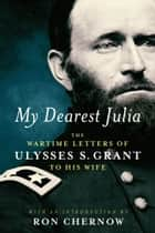 My Dearest Julia: The Wartime Letters of Ulysses S. Grant to His Wife ebook by Ulysses S. Grant, Ron Chernow