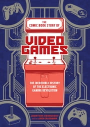 The Comic Book Story of Video Games - The Incredible History of the Electronic Gaming Revolution ebook by Jonathan Hennessey, Jack Mcgowan