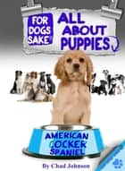 All About American Cocker Spaniel Puppies ebook by Chad Johnson