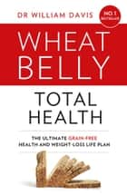 Wheat Belly Total Health: The effortless grain-free health and weight-loss plan ebook by Dr William Davis