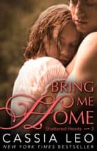 Bring Me Home (Shattered Hearts 3) ebook by Cassia Leo