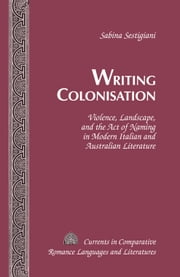 Writing Colonisation - Violence, Landscape, and the Act of Naming in Modern Italian and Australian Literature ebook by Sabina Sestigiani