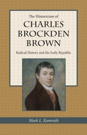 The Historicism of Charles Brockden Brown: Radical History and the Early Republic ebook by Kamrath, Mark