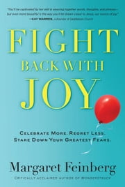 Fight Back With Joy: Celebrate More. Regret Less. Stare Down Your Greatest Fears. ebook by Feinberg, Margaret
