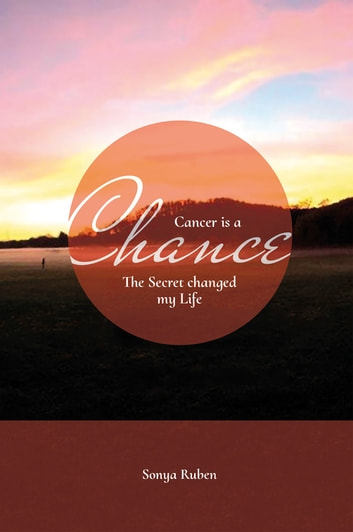 Cancer is an Chance - The Secret changed my Life eBook by Sonya Ruben