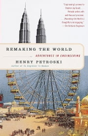 Remaking the World - Adventures in Engineering ebook by Henry Petroski