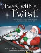 'Twas, with a Twist! - The Continuing Journey with St. Nicholas as He Celebrates His Favorite Gift ebook by Richard L Blackburn, Rhonda D Carnahan, Clement Clarke Moore
