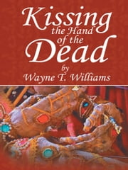 Kissing the Hand of the Dead ebook by Wayne T. Williams