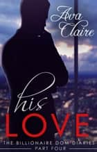 His Love - The Billionaire Dom Diaries, #4 ebook by Ava Claire