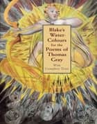 Blake's Water-Colours for the Poems of Thomas Gray - With Complete Texts ebook by William Blake