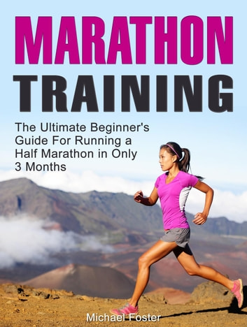 Marathon Training: The Ultimate Beginner's Guide For Running a Half  Marathon in Only 3 Months