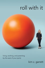 Roll with It - Living, Working, and Parenting by the Seat of Your Pants ebook by Kim Z. Garrett