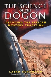 The Science of the Dogon - Decoding the African Mystery Tradition ebook by Laird Scranton,John Anthony West