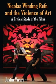 Nicolas Winding Refn and the Violence of Art - A Critical Study of the Films ebook by Justin Vicari