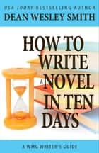 How to Write a Novel in Ten Days - A WMG Writer's Guide ebook by Dean Wesley Smith