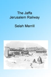 The Jaffa Jerusalem Railway, Illustrated. ebook by Selah Merrill