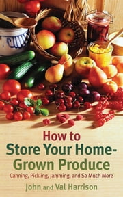 How to Store Your Home-Grown Produce - Canning, Pickling, Jamming, and So Much More ebook by John Harrison,Val Harrison