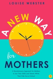 A New Way for Mothers - A Revolutionary Approach for Mothers to Use Their Skills and Talents While Their Children Are at School ebook by Louise  Webster