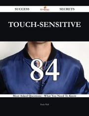 touch-sensitive 84 Success Secrets - 84 Most Asked Questions On touch-sensitive - What You Need To Know ebook by Paula Wall
