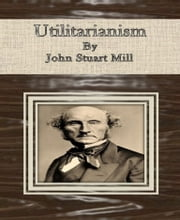 Utilitarianism By John Stuart Mill ebook by John Stuart Mill