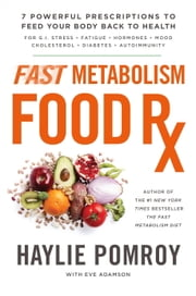Fast Metabolism Food Rx - 7 Powerful Prescriptions to Feed Your Body Back to Health ebook by Haylie Pomroy