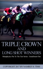 Metaphysics Put To The Test Series: Installment One Triple Crown and Long Shot Winners ebook by Namref H. Tims