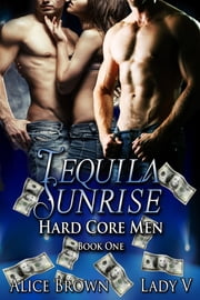 Tequila Sunrise - Hard Core Men 1 ebook by Alice Brown,Lady V