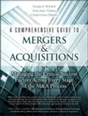 A Comprehensive Guide to Mergers & Acquisitions - Managing the Critical Success Factors Across Every Stage of the M&A Process ebook by Yaakov Weber