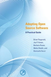 Adopting Open Source Software: A Practical Guide ebook by Brian Fitzgerald, Jay P. Kesan, Barbara Russo, Maha Shaikh, Giancarlo Succi