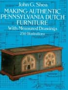 Making Authentic Pennsylvania Dutch Furniture ebook by John G. Shea