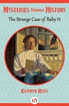The Strange Case of Baby H ebook by Kathryn Reiss