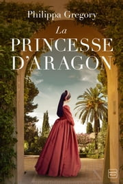 La Princesse d'Aragon eBook by Philippa Gregory, Mathias Lefort