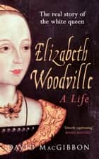 Elizabeth Woodville - A Life - The Real Story of the 'White Queen' ebook by David MacGibbon