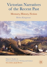 Victorian Narratives of the Recent Past - Memory, History, Fiction ebook by Helen Kingstone