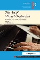 The Act of Musical Composition - Studies in the Creative Process ebook by Dave Collins
