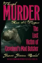 Though Murder Has No Tongue - The Lost Victim of Cleveland's Mad Butcher ebook by James Jessen Badal