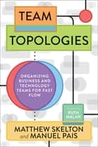 Team Topologies - Organizing Business and Technology Teams for Fast Flow ebook by Matthew Skelton, Manuel Pais, Ruth Malan