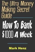 The Ultra Money Making Secret Guide - How To Bank $1000 A Week ebook by Mark Henz