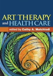 Art Therapy and Health Care ebook by Cathy A. Malchiodi, PhD, ATR-BC, LPCC