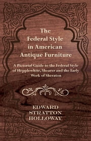 The Federal Style in American Antique Furniture - A Pictorial Guide to the Federal Style of Hepplewhite, Shearer and the Early Work of Sheraton ebook by Edward Stratton Holloway