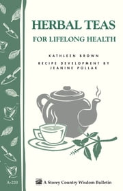 Herbal Teas for Lifelong Health - Storey's Country Wisdom Bulletin A-220 ebook by Kathleen Brown,Jeanine Pollak