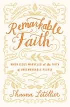 Remarkable Faith - When Jesus Marveled at the Faith of Unremarkable People ebook by Shauna Letellier