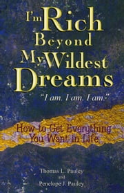 I'm Rich Beyond My Wildest Dreams - How to Get Everything You Want in Life ebook by Penelope Pauley,Thomas L Pauley