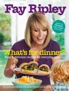 What's for Dinner?: Easy and delicious recipes for everyday cooking ebook by Fay Ripley